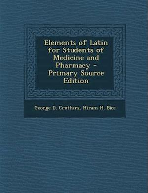Elements of Latin for Students of Medicine and Pharmacy af George D. Crothers, Hiram H. Bice