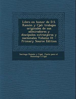 Libro En Honor de D.S. Ramon y Cjal; Trabajos Originales de Sus Admiradores y Discipulos Extranjeros y Nacionales Volume 01 af Santiago Ramon Y. Cajal