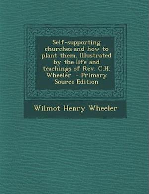 Self-Supporting Churches and How to Plant Them. Illustrated by the Life and Teachings of REV. C.H. Wheeler af Wilmot Henry Wheeler