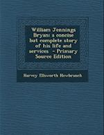 William Jennings Bryan; A Concise But Complete Story of His Life and Services af Harvey Ellsworth Newbranch