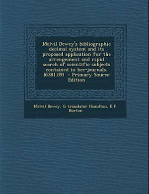 Melvil Dewey's Bibliographic Decimal System and Its Proposed Application for the Arrangement and Rapid Search of Scientific Subjects Contained in Bee- af Melvil Dewey, E. F. Burton, G. Translator Hamilton