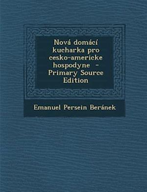 Nova Domaci Kucharka Pro Cesko-Americke Hospodyne (Primary Source) af Emanuel Persein Beranek