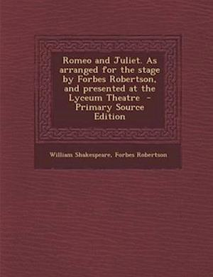 Romeo and Juliet. as Arranged for the Stage by Forbes Robertson, and Presented at the Lyceum Theatre af Forbes Robertson, William Shakespeare