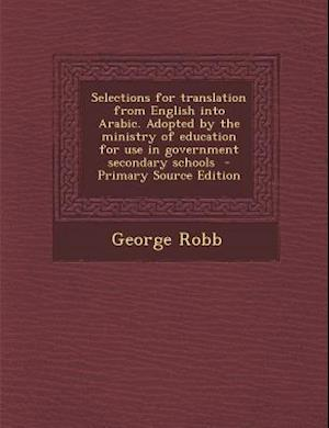 Selections for Translation from English Into Arabic. Adopted by the Ministry of Education for Use in Government Secondary Schools af George Robb