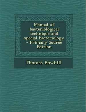 Manual of Bacteriological Technique and Special Bacteriology af Thomas Bowhill