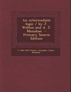 An Intermediate Logic / By J. Welton and A. J. Monahan af J. 1854-1942 Welton, Alexander James Monahan