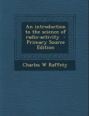 An Introduction to the Science of Radio-Activity af Charles W. Raffety