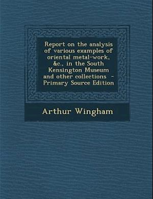 Report on the Analysis of Various Examples of Oriental Metal-Work, &C., in the South Kensington Museum and Other Collections af Arthur Wingham
