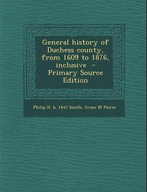 General History of Duchess County, from 1609 to 1876, Inclusive af Philip H. B. 1842 Smith, Grace M. Pierce