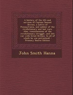 A   History of the Life and Services of Captain Samuel Dewees, a Native of Pennsylvania, and Soldier of the Revolutionary and Last Wars. Also, Reminis af John Smith Hanna