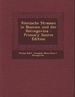 Romische Strassen in Bosnien Und Der Hercegovina (Primary Source) af Philipp Ballif, Zemaljski Muzej Bosne I. Hercegovine