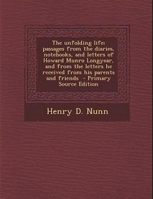 The Unfolding Life; Passages from the Diaries, Notebooks, and Letters of Howard Munro Longyear, and from the Letters He Received from His Parents and af Henry D. Nunn