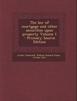 The Law of Mortgage and Other Securities Upon Property Volume 1 - Primary Source Edition af Arthur Underhill, William Richard Fisher, Arthur Cole