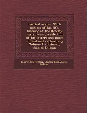 Poetical Works. with Notices of His Life, History of the Rowley Controversy, a Selection of His Letters and Notes Critical and Explanatory Volume 1 - af Thomas Chatterton, Charles Bonnycastle Willcox