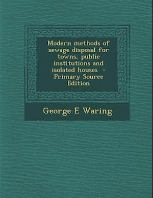 Modern Methods of Sewage Disposal for Towns, Public Institutions and Isolated Houses af George E. Waring