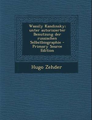 Wassily Kandinsky; Unter Autorisierter Benutzung Der Russischen Selbstbiographie af Hugo Zehder