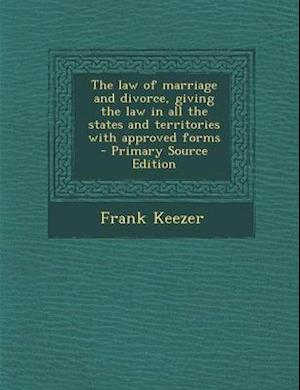 The Law of Marriage and Divorce, Giving the Law in All the States and Territories with Approved Forms - Primary Source Edition af Frank Keezer