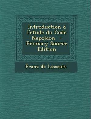 Introduction A L'Etude Du Code Napoleon (Primary Source) af Franz De Lassaulx