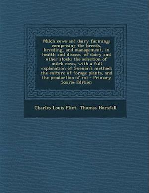 Milch Cows and Dairy Farming; Comprising the Breeds, Breeding, and Management, in Health and Disease, of Dairy and Other Stock; The Selection of Milch af Charles Louis Flint, Thomas Horsfall