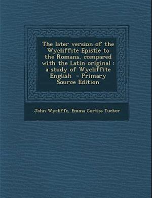 Later Version of the Wycliffite Epistle to the Romans, Compared with the Latin Original af John Wycliffe, Emma Curtiss Tucker