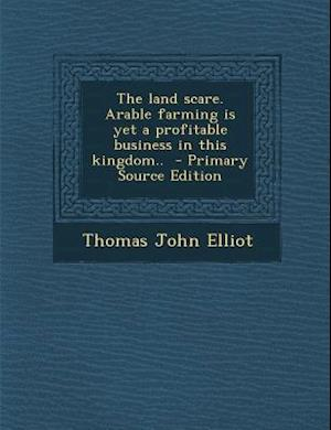 Land Scare. Arable Farming Is Yet a Profitable Business in This Kingdom.. af Thomas John Elliot