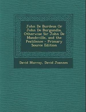 John de Burdeus or John de Burgundia, Otherwise Sir John de Mandeville, and the Pestilence af David Joannes, David Murray