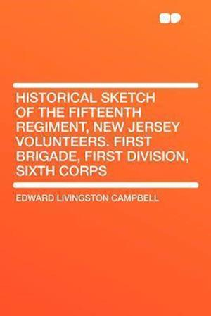 Historical Sketch of the Fifteenth Regiment, New Jersey Volunteers. First Brigade, First Division, Sixth Corps af Edward Livingston Campbell