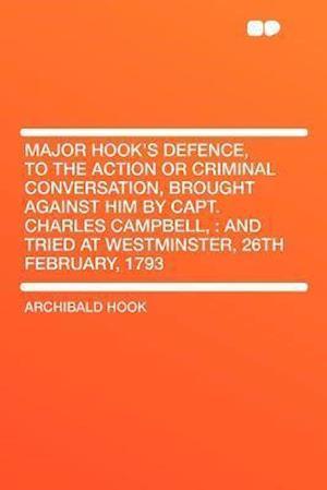 Major Hook's Defence, to the Action or Criminal Conversation, Brought Against Him by Capt. Charles Campbell, af Archibald Hook