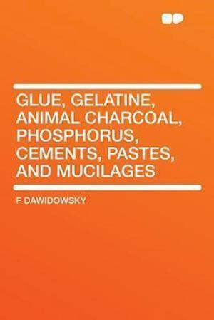 Glue, Gelatine, Animal Charcoal, Phosphorus, Cements, Pastes, and Mucilages af F. Dawidowsky