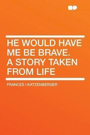 He Would Have Me Be Brave. a Story Taken from Life af Frances I. Katzenberger