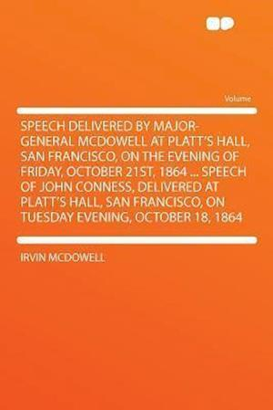 Speech Delivered by Major-General McDowell at Platt's Hall, San Francisco, on the Evening of Friday, October 21st, 1864 ... Speech of John Conness, De af Irvin McDowell