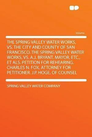 The Spring Valley Water Works, vs. the City and County of San Francisco. the Spring Valley Water Works, vs. A.J. Bryant, Mayor, Etc., Et ALS. Petition af Spring Valley Water Company