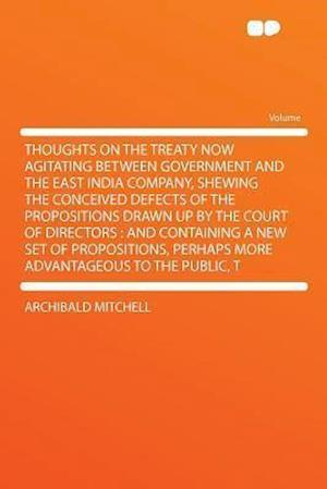 Thoughts on the Treaty Now Agitating Between Government and the East India Company, Shewing the Conceived Defects of the Propositions Drawn Up by the af Archibald Mitchell