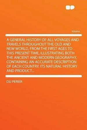 A   General History of All Voyages and Travels Throughout the Old and New World, from the First Ages to This Present Time, Illustrating Both the Ancie af Du Perier