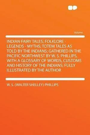 Indian Fairy Tales; Folklore - Legends - Myths; Totem Tales as Told by the Indians; Gathered in the Pacific Northwest by W. S. Phillips, with a Glossa af W. S. Phillips