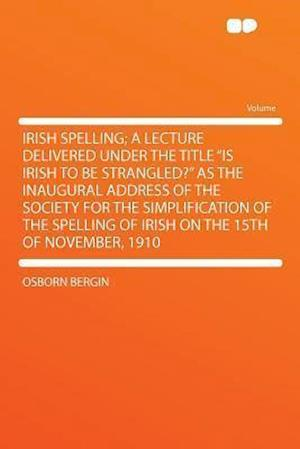 Irish Spelling; A Lecture Delivered Under the Title Is Irish to Be Strangled? as the Inaugural Address of the Society for the Simplification of the Sp af Osborn Bergin
