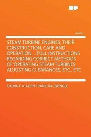 Steam Turbine Engines, Their Construction, Care and Operation ... Full Instructions Regarding Correct Methods of Operating Steam Turbines, Adjusting C af Calvin F. Swingle