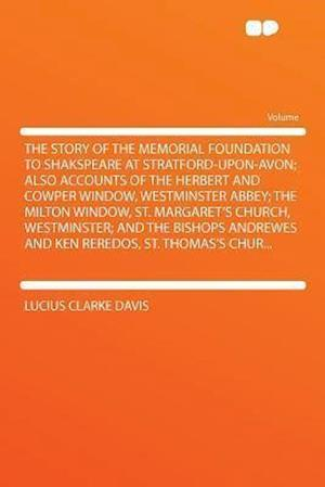 The Story of the Memorial Foundation to Shakspeare at Stratford-Upon-Avon; Also Accounts of the Herbert and Cowper Window, Westminster Abbey; The Milt af Lucius Clarke Davis