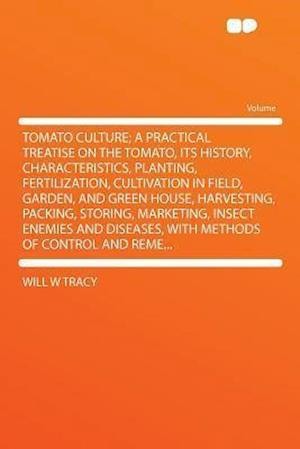Tomato Culture; A Practical Treatise on the Tomato, Its History, Characteristics, Planting, Fertilization, Cultivation in Field, Garden, and Green Hou af Will W. Tracy