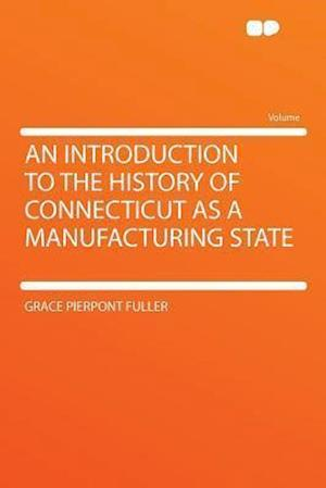 An Introduction to the History of Connecticut as a Manufacturing State af Grace Pierpont Fuller