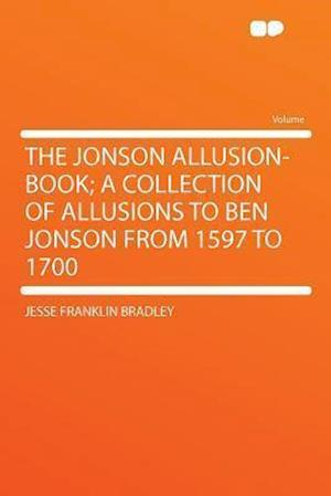 The Jonson Allusion-Book; A Collection of Allusions to Ben Jonson from 1597 to 1700 af Jesse Franklin Bradley
