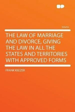 The Law of Marriage and Divorce, Giving the Law in All the States and Territories with Approved Forms af Frank Keezer