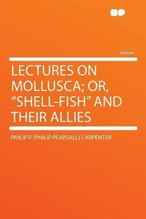 Lectures on Mollusca; Or, Shell-Fish and Their Allies af Philip P. Carpenter