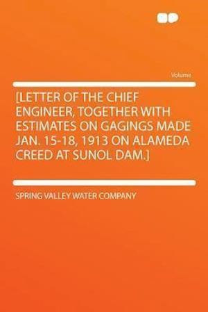 [Letter of the Chief Engineer, Together with Estimates on Gagings Made Jan. 15-18, 1913 on Alameda Creed at Sunol Dam.] af Spring Valley Water Company