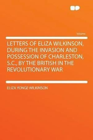 Letters of Eliza Wilkinson, During the Invasion and Possession of Charleston, S.C., by the British in the Revolutionary War af Eliza Yonge Wilkinson