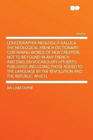 Lexicographia-Neologica Gallica. the Neological French Dictionary; Containing Words of New Creation, Not to Be Found in Any French and English Vocabul af William Dupr, William Dupre