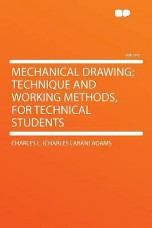 Mechanical Drawing; Technique and Working Methods, for Technical Students af Charles L. Adams