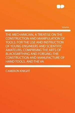 The Mechanician, a Treatise on the Construction and Manipulation of Tools, for the Use and Instruction of Young Engineers and Scientific Amateurs; Com af Cameron Knight