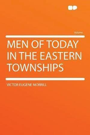 Men of Today in the Eastern Townships af Victor Eugene Morrill