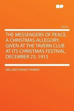 The Messengers of Peace, a Christmas Allegory, Given at the Tavern Club at Its Christmas Festival, December 23, 1915 af William Stanley Parker